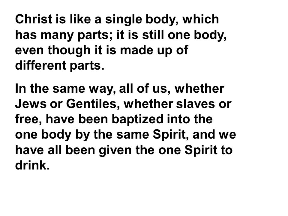 Christ is like a single body, which has many parts; it is still one body, even though it is made up of different parts.