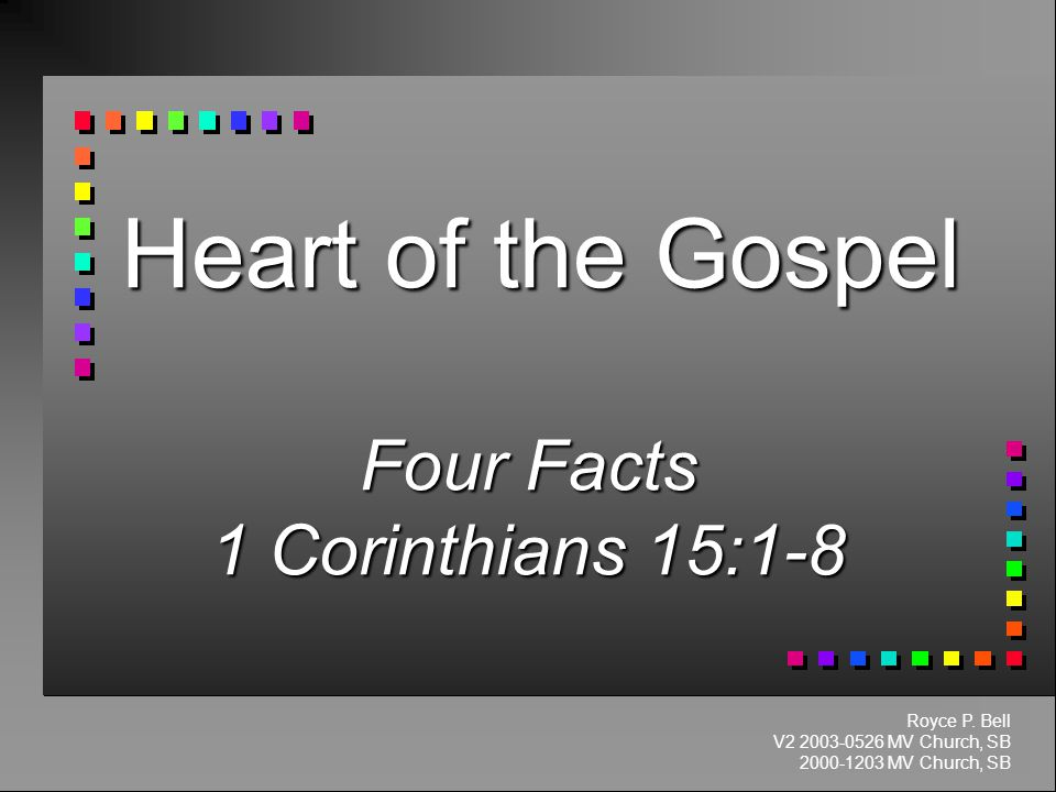 Heart of the Gospel Four Facts 1 Corinthians 15:1-8 Royce P.