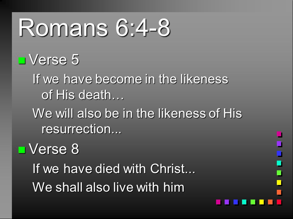 Romans 6:4-8 n Verse 5 If we have become in the likeness of His death… We will also be in the likeness of His resurrection...