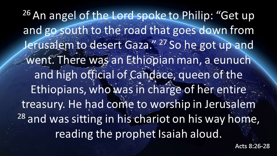 26 An angel of the Lord spoke to Philip: Get up and go south to the road that goes down from Jerusalem to desert Gaza. 27 So he got up and went.