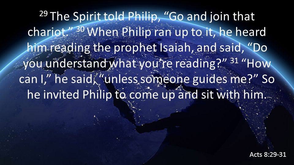 29 The Spirit told Philip, Go and join that chariot. 30 When Philip ran up to it, he heard him reading the prophet Isaiah, and said, Do you understand what you're reading 31 How can I, he said, unless someone guides me So he invited Philip to come up and sit with him.