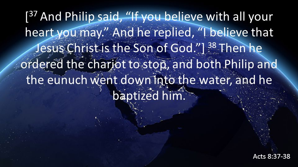 [ 37 And Philip said, If you believe with all your heart you may. And he replied, I believe that Jesus Christ is the Son of God. ] 38 Then he ordered the chariot to stop, and both Philip and the eunuch went down into the water, and he baptized him.
