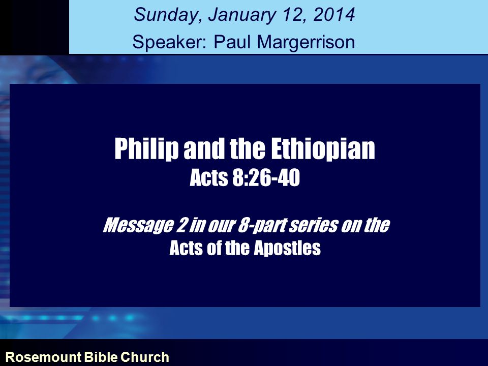 Rosemount Bible Church Philip and the Ethiopian Acts 8:26-40 Message 2 in our 8-part series on the Acts of the Apostles Sunday, January 12, 2014 Speaker: Paul Margerrison