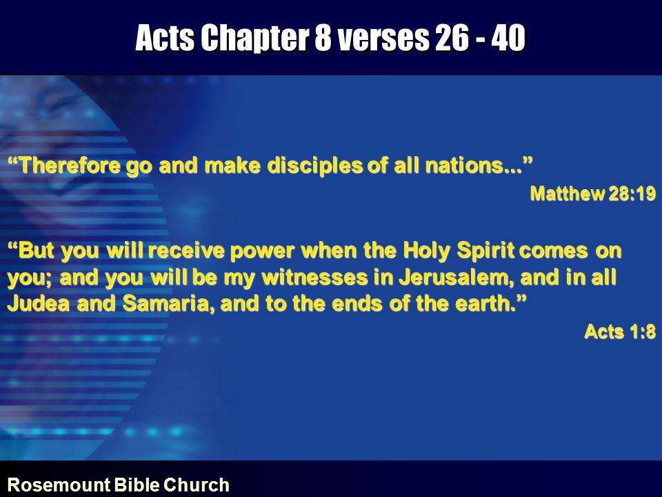 Rosemount Bible Church Acts Chapter 8 verses 26 - 40 Therefore go and make disciples of all nations... Matthew 28:19 But you will receive power when the Holy Spirit comes on you; and you will be my witnesses in Jerusalem, and in all Judea and Samaria, and to the ends of the earth. Acts 1:8