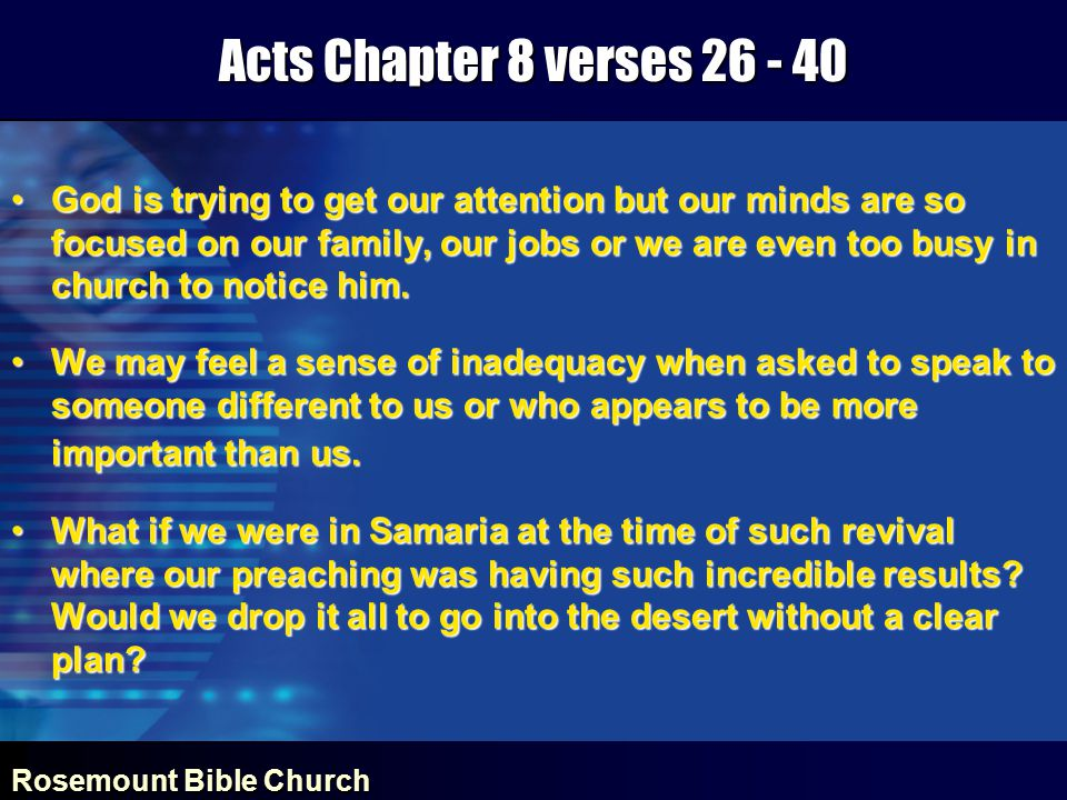 Rosemount Bible Church Acts Chapter 8 verses 26 - 40 Following the Holy Spirit's leadingFollowing the Holy Spirit's leading Began the discussion from where the eunuch was (immersed in the prophecies of Isaiah)Began the discussion from where the eunuch was (immersed in the prophecies of Isaiah) Explained how Jesus Christ fulfilled Isaiah's propheciesExplained how Jesus Christ fulfilled Isaiah's prophecies