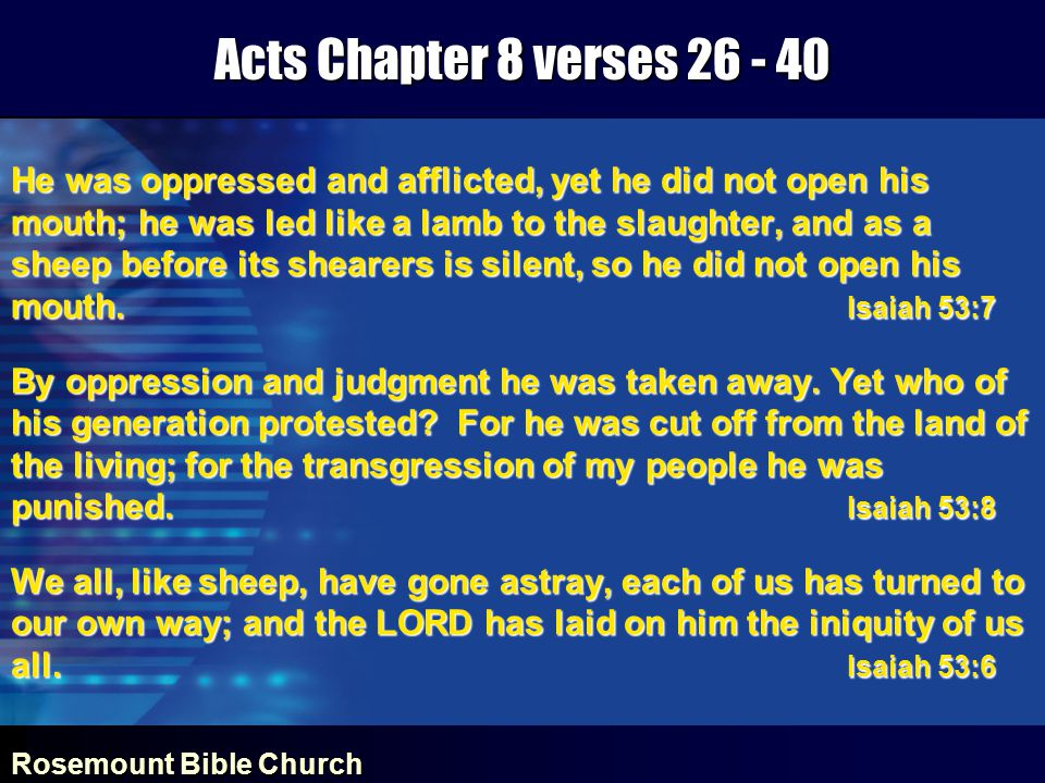 Rosemount Bible Church Acts Chapter 8 verses 26 - 40 He was oppressed and afflicted, yet he did not open his mouth; he was led like a lamb to the slaughter, and as a sheep before its shearers is silent, so he did not open his mouth.
