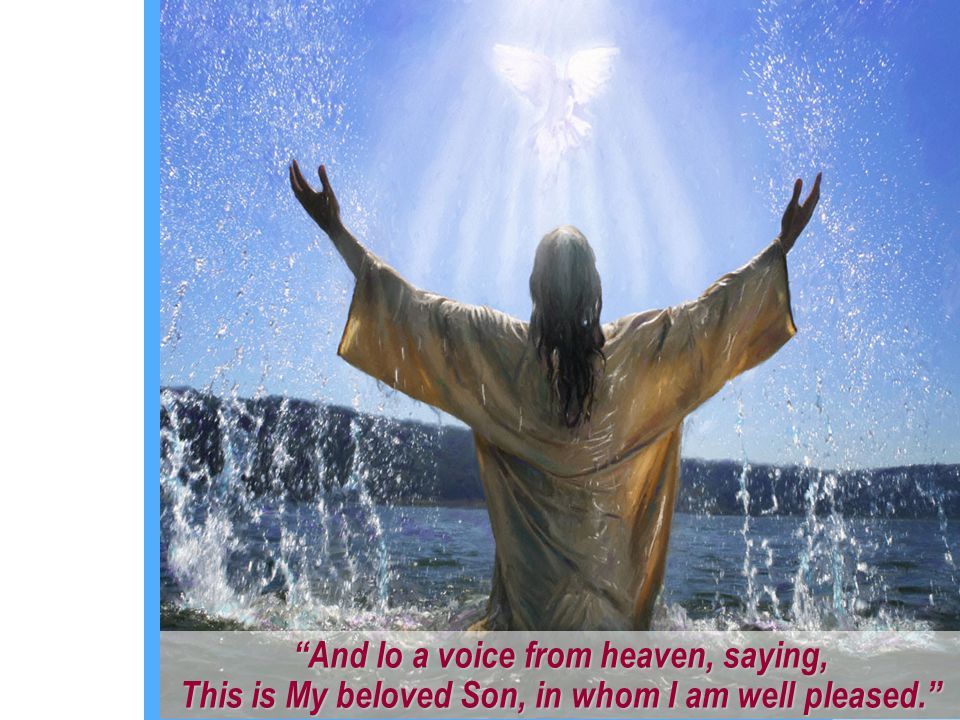 And lo a voice from heaven, saying, This is My beloved Son, in whom I am well pleased.