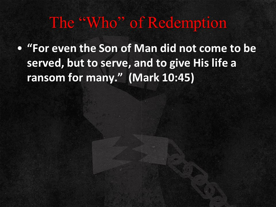"The ""Who"" of Redemption ""For even the Son of Man did not come to be served, but to serve, and to give His life a ransom for many."" (Mark 10:45)""For ev"