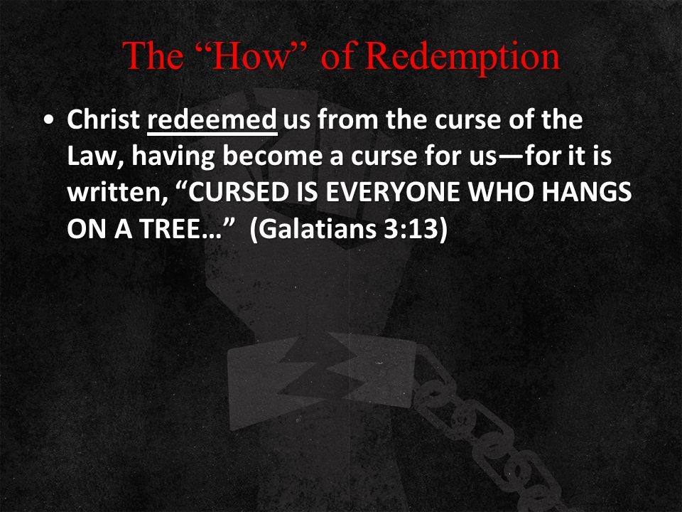 "The ""How"" of Redemption Christ redeemed us from the curse of the Law, having become a curse for us—for it is written, ""CURSED IS EVERYONE WHO HANGS ON"
