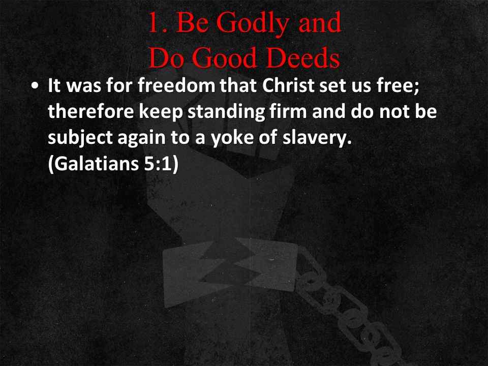 1. Be Godly and Do Good Deeds It was for freedom that Christ set us free; therefore keep standing firm and do not be subject again to a yoke of slaver