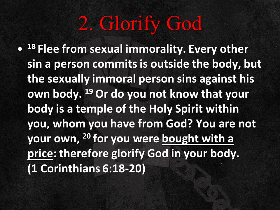2. Glorify God 18 Flee from sexual immorality. Every other sin a person commits is outside the body, but the sexually immoral person sins against his