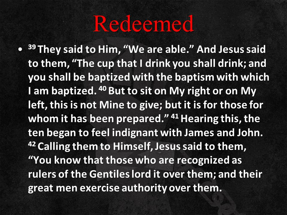 "Redeemed 39 They said to Him, ""We are able."" And Jesus said to them, ""The cup that I drink you shall drink; and you shall be baptized with the baptism"