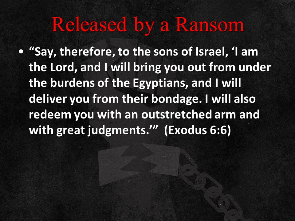 "Released by a Ransom ""Say, therefore, to the sons of Israel, 'I am the Lord, and I will bring you out from under the burdens of the Egyptians, and I w"