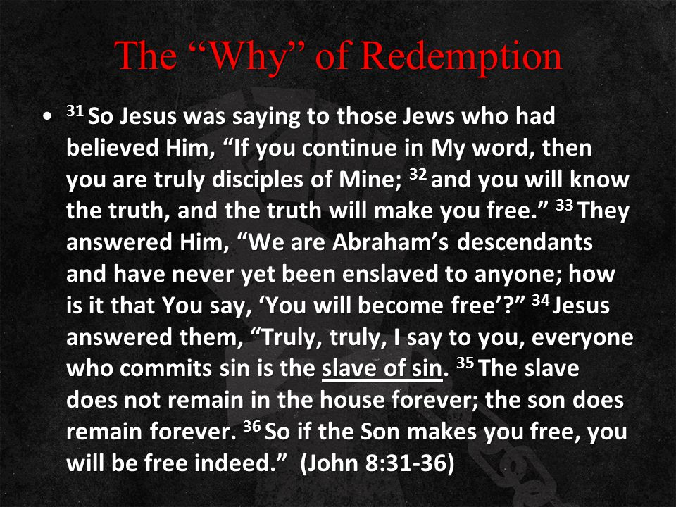 "The ""Why"" of Redemption 31 So Jesus was saying to those Jews who had believed Him, ""If you continue in My word, then you are truly disciples of Mine;"