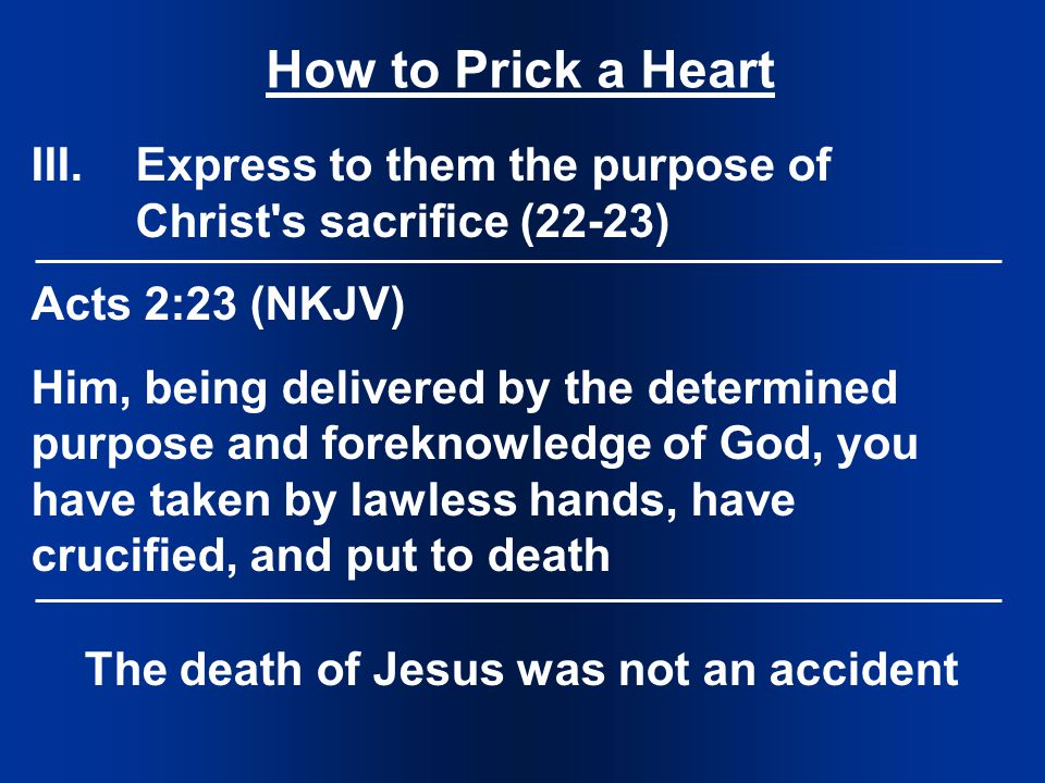 How to Prick a Heart III.Express to them the purpose of Christ s sacrifice (22-23) Acts 2:23 (NKJV) Him, being delivered by the determined purpose and foreknowledge of God, you have taken by lawless hands, have crucified, and put to death The death of Jesus was not an accident