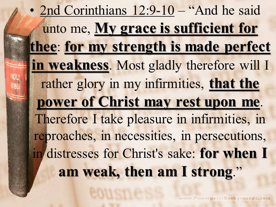 My grace is sufficient for theefor my strength is made perfect in weakness that the power of Christ may rest upon me for when I am weak, then am I strong2nd Corinthians 12:9-10 – And he said unto me, My grace is sufficient for thee : for my strength is made perfect in weakness.