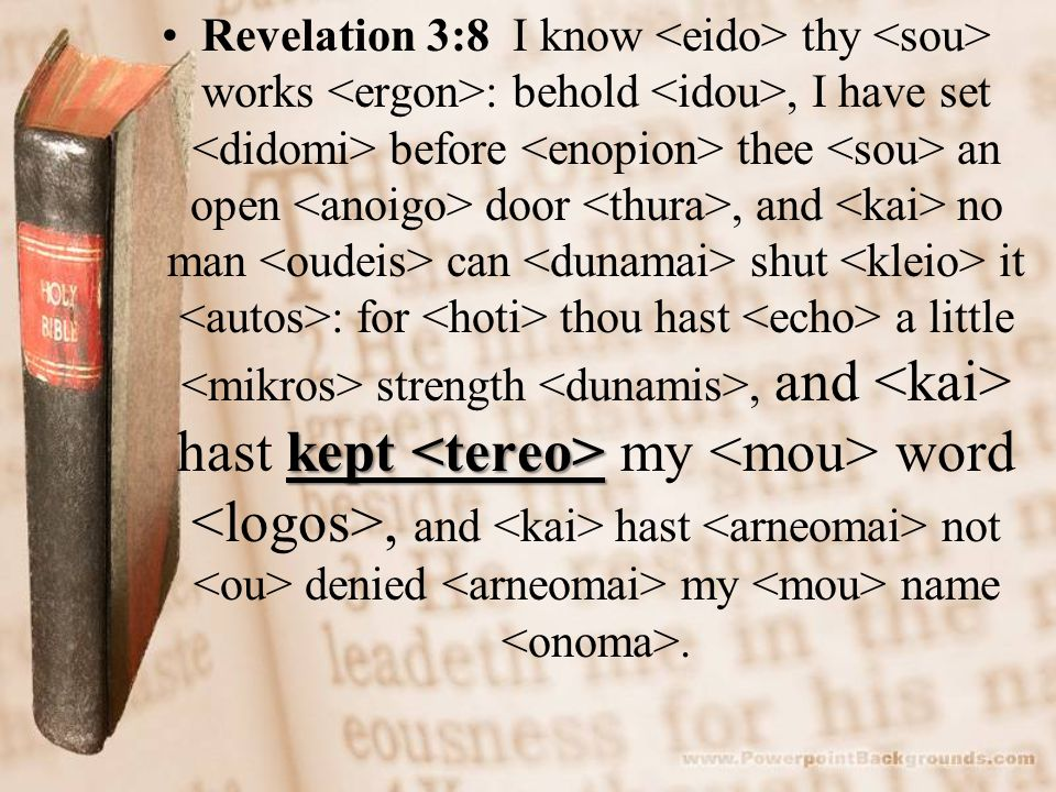 kept Revelation 3:8 I know thy works : behold, I have set before thee an open door, and no man can shut it : for thou hast a little strength, and hast kept my word, and hast not denied my name.
