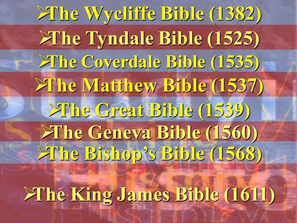  The Wycliffe Bible (1382)  The Tyndale Bible (1525)  The Coverdale Bible (1535)  The Matthew Bible (1537)  The Great Bible (1539)  The Bishop's Bible (1568)  The Geneva Bible (1560)  The King James Bible (1611)