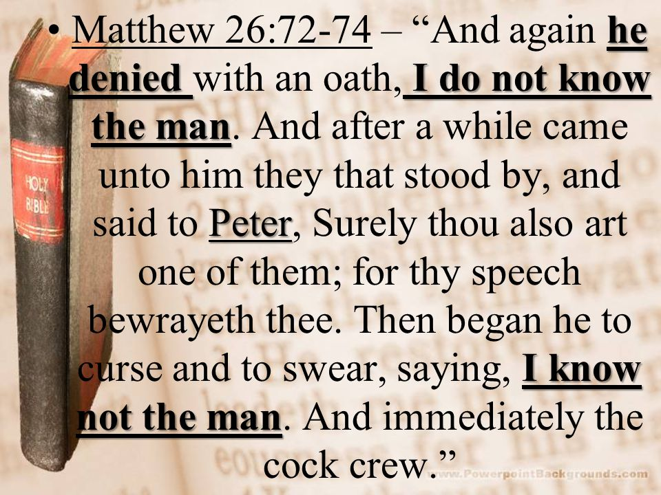 he denied I do not know the man Peter I know not the manMatthew 26:72-74 – And again he denied with an oath, I do not know the man.