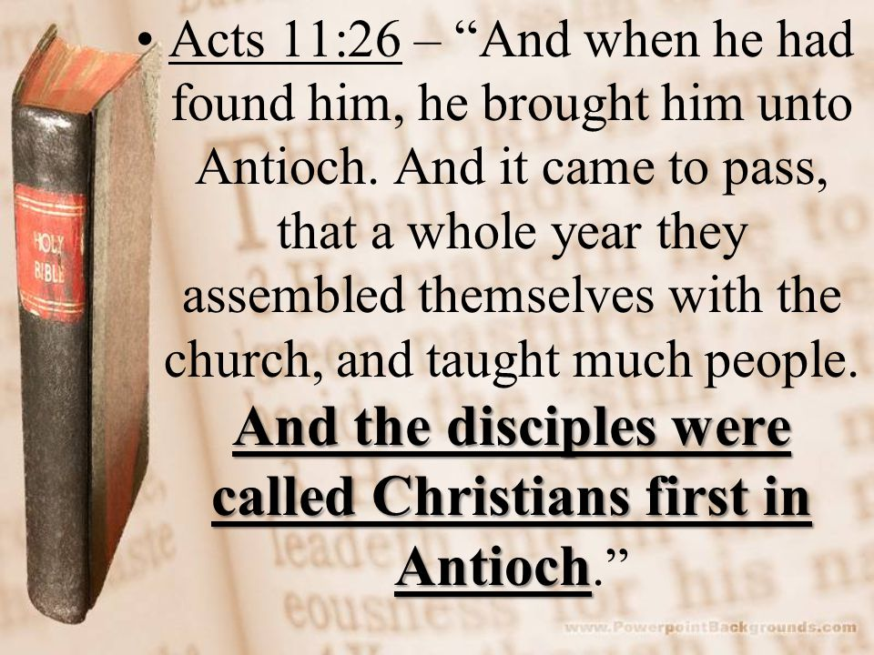 And the disciples were called Christians first in AntiochActs 11:26 – And when he had found him, he brought him unto Antioch.