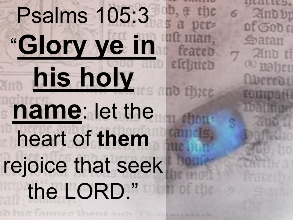 Psalms 105:3 Glory ye in his holy name : let the heart of them rejoice that seek the LORD.