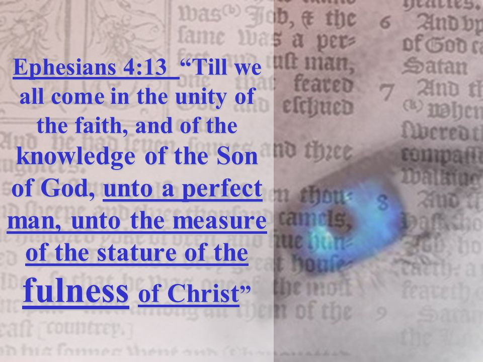 Ephesians 4:13 Till we all come in the unity of the faith, and of the knowledge of the Son of God, unto a perfect man, unto the measure of the stature of the fulness of Christ