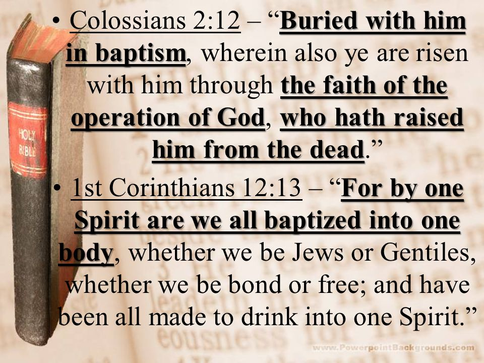Buried with him in baptism the faith of the operation of Godwho hath raised him from the deadColossians 2:12 – Buried with him in baptism, wherein also ye are risen with him through the faith of the operation of God, who hath raised him from the dead. For by one Spirit are we all baptized into one body1st Corinthians 12:13 – For by one Spirit are we all baptized into one body, whether we be Jews or Gentiles, whether we be bond or free; and have been all made to drink into one Spirit.
