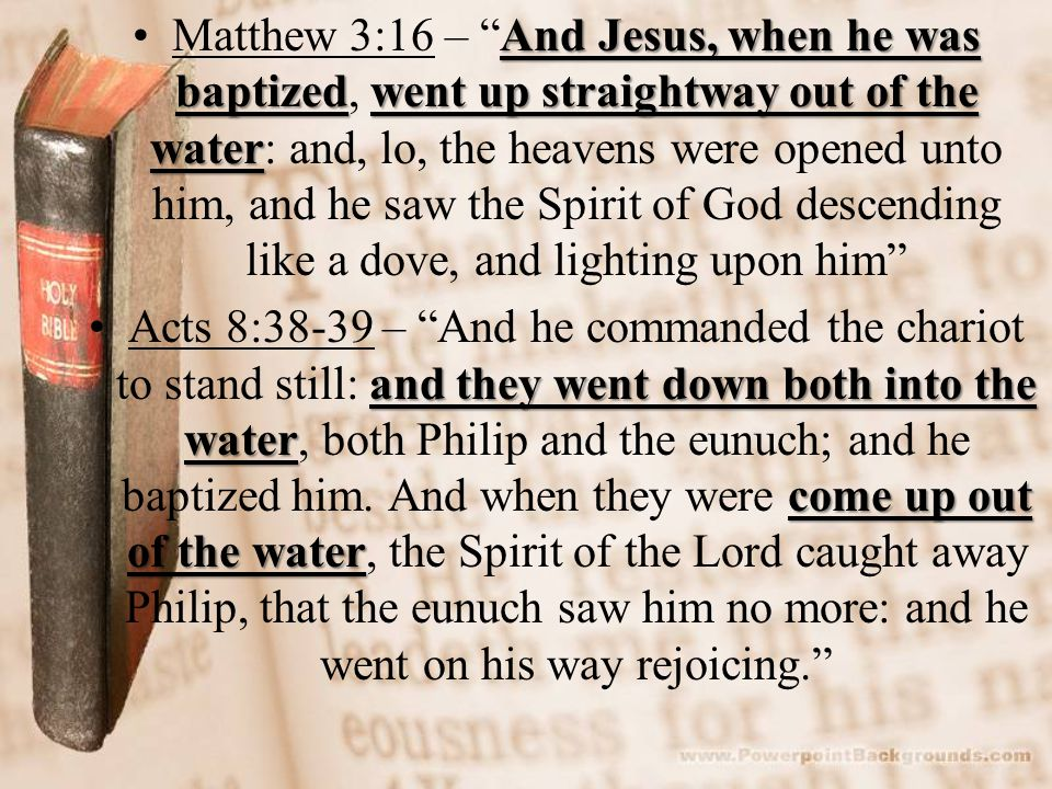 And Jesus, when he was baptizedwent up straightway out of the waterMatthew 3:16 – And Jesus, when he was baptized, went up straightway out of the water: and, lo, the heavens were opened unto him, and he saw the Spirit of God descending like a dove, and lighting upon him and they went down both into the water come up out of the waterActs 8:38-39 – And he commanded the chariot to stand still: and they went down both into the water, both Philip and the eunuch; and he baptized him.