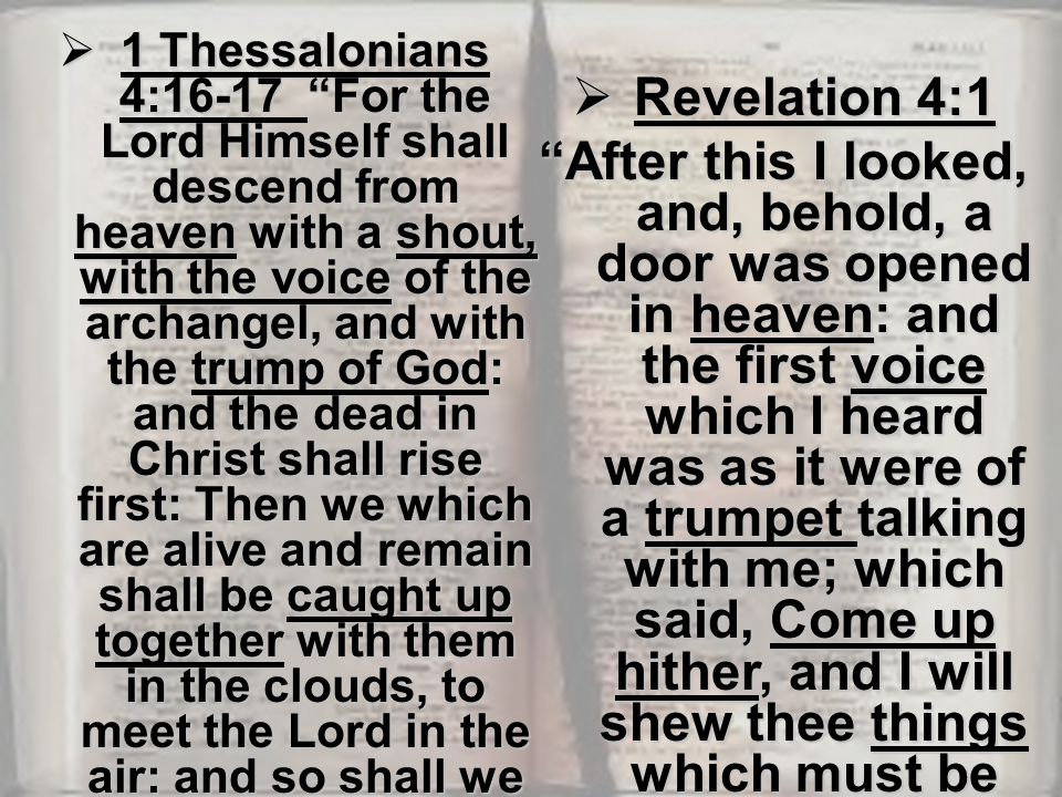  1 Thessalonians 4:16-17 For the Lord Himself shall descend from heaven with a shout, with the voice of the archangel, and with the trump of God: and the dead in Christ shall rise first: Then we which are alive and remain shall be caught up together with them in the clouds, to meet the Lord in the air: and so shall we ever be with the Lord.  Revelation 4:1 After this I looked, and, behold, a door was opened in heaven: and the first voice which I heard was as it were of a trumpet talking with me; which said, Come up hither, and I will shew thee things which must be hereafter.