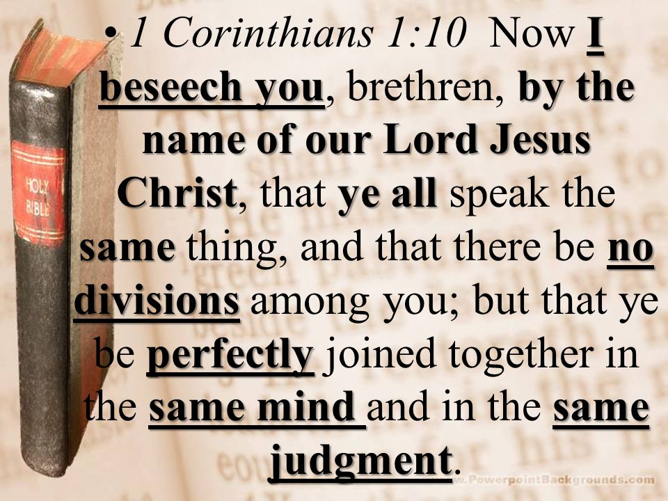 I beseech youby the name of our Lord Jesus Christye all sameno divisions perfectly same mind same judgment1 Corinthians 1:10 Now I beseech you, brethren, by the name of our Lord Jesus Christ, that ye all speak the same thing, and that there be no divisions among you; but that ye be perfectly joined together in the same mind and in the same judgment.