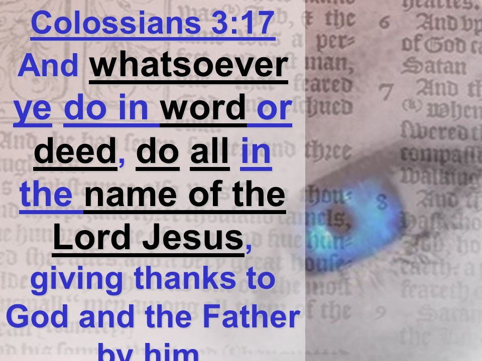 Colossians 3:17 And whatsoever ye do in word or deed, do all in the name of the Lord Jesus, giving thanks to God and the Father by him.