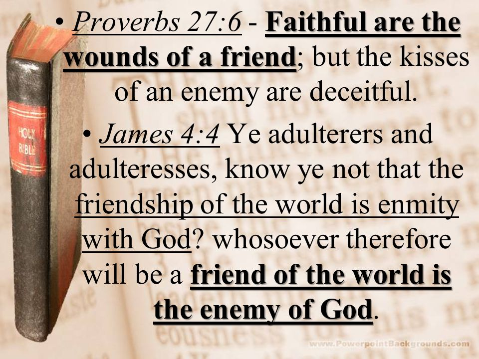 Faithful are the wounds of a friendProverbs 27:6 - Faithful are the wounds of a friend; but the kisses of an enemy are deceitful.