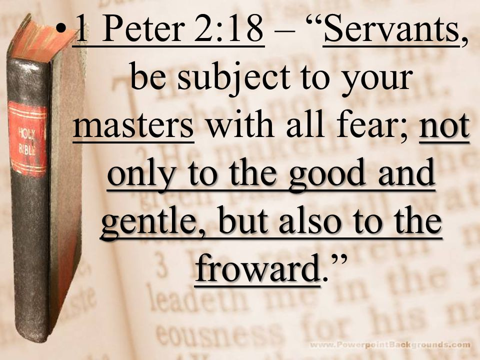 not only to the good and gentle, but also to the froward1 Peter 2:18 – Servants, be subject to your masters with all fear; not only to the good and gentle, but also to the froward.
