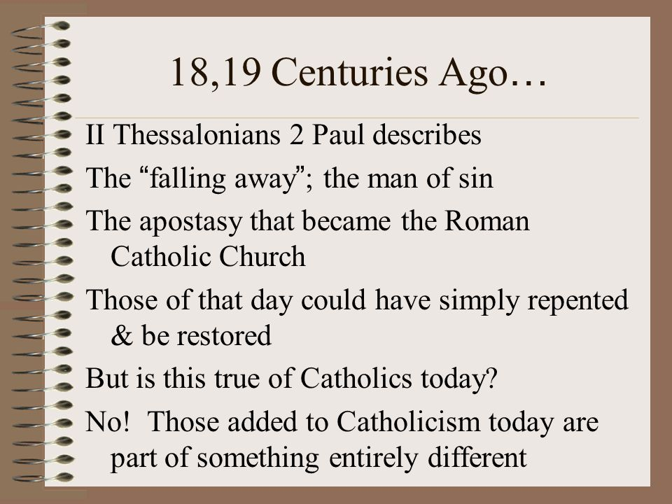 18,19 Centuries Ago … II Thessalonians 2 Paul describes The falling away ; the man of sin The apostasy that became the Roman Catholic Church Those of that day could have simply repented & be restored But is this true of Catholics today.