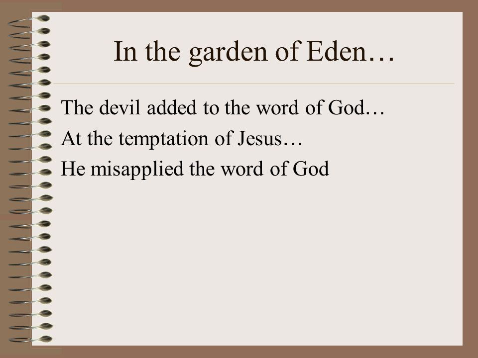 In the garden of Eden … The devil added to the word of God … At the temptation of Jesus … He misapplied the word of God