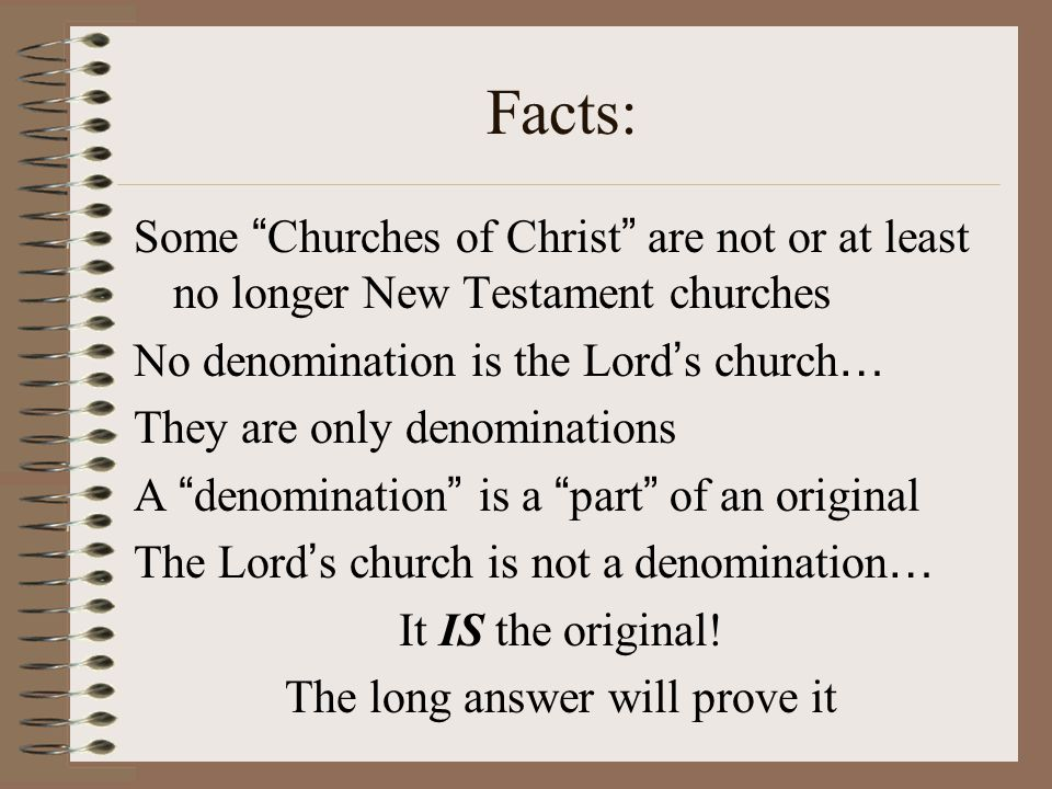 Facts: Some Churches of Christ are not or at least no longer New Testament churches No denomination is the Lord ' s church … They are only denominations A denomination is a part of an original The Lord ' s church is not a denomination … It IS the original.