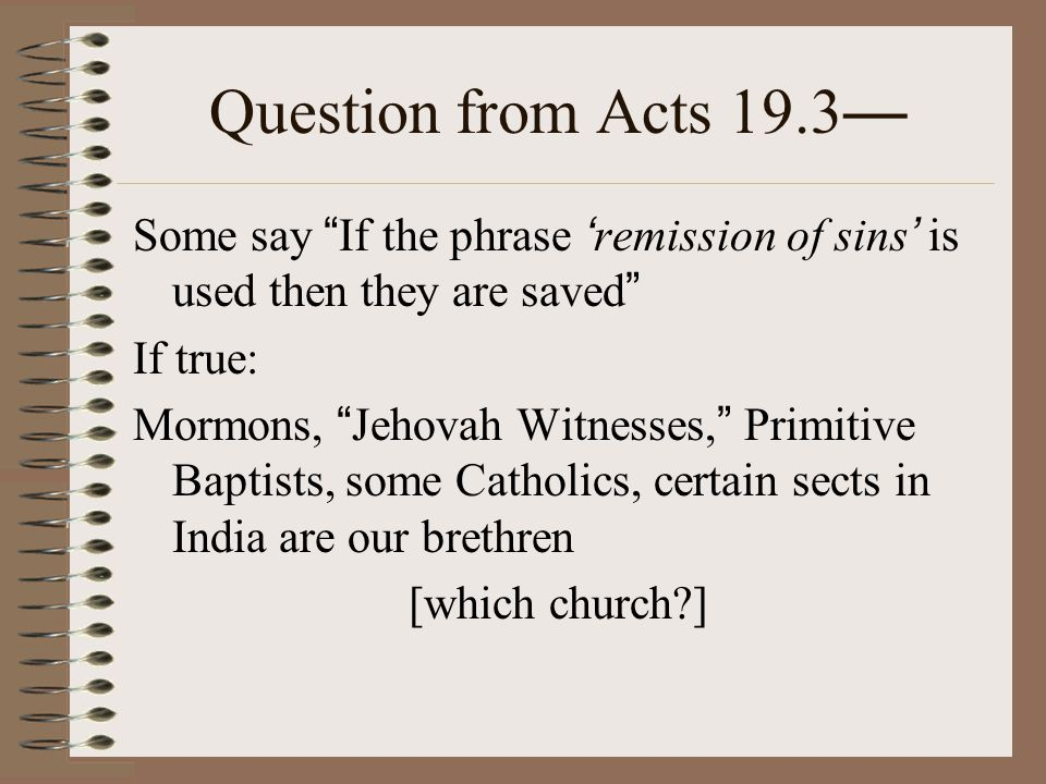 Question from Acts 19.3 — Some say If the phrase ' remission of sins ' is used then they are saved If true: Mormons, Jehovah Witnesses, Primitive Baptists, some Catholics, certain sects in India are our brethren [which church ]