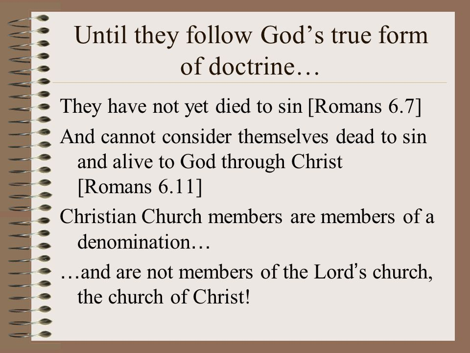 Until they follow God's true form of doctrine… They have not yet died to sin [Romans 6.7] And cannot consider themselves dead to sin and alive to God through Christ [Romans 6.11] Christian Church members are members of a denomination … … and are not members of the Lord ' s church, the church of Christ!