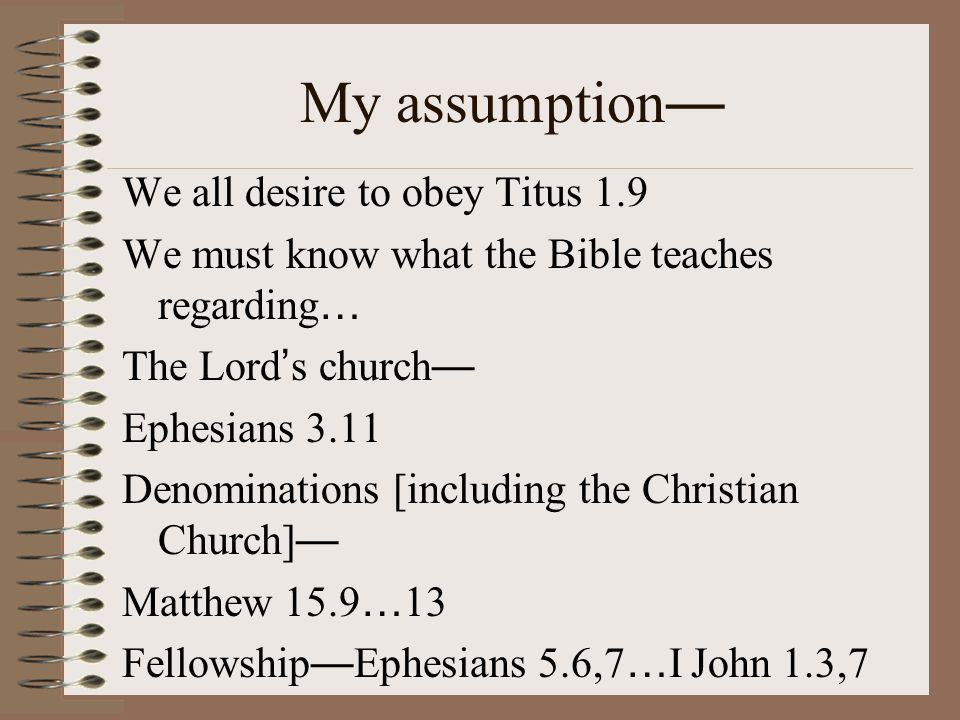 My assumption — We all desire to obey Titus 1.9 We must know what the Bible teaches regarding … The Lord ' s church — Ephesians 3.11 Denominations [including the Christian Church] — Matthew 15.9 … 13 Fellowship — Ephesians 5.6,7 … I John 1.3,7