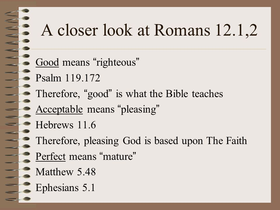A closer look at Romans 12.1,2 Good means righteous Psalm 119.172 Therefore, good is what the Bible teaches Acceptable means pleasing Hebrews 11.6 Therefore, pleasing God is based upon The Faith Perfect means mature Matthew 5.48 Ephesians 5.1