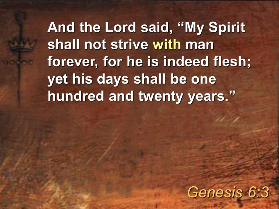 And the Lord said, My Spirit shall not strive with man forever, for he is indeed flesh; yet his days shall be one hundred and twenty years. Genesis 6:3