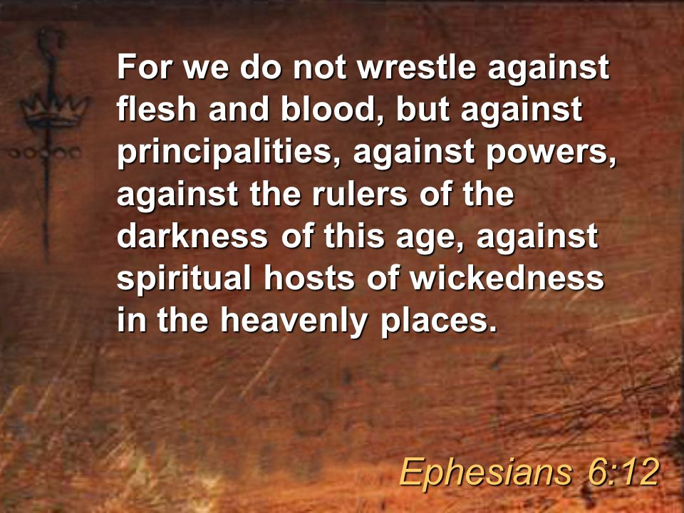 For we are not fighting against people made of flesh and blood, but against the evil rulers and authorities of the unseen world, against those mighty powers of darkness who rule this world, and against wicked spirits in the heavenly realms.