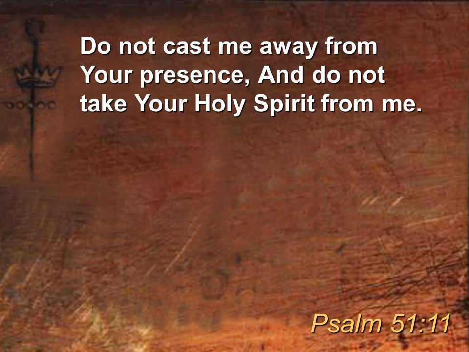Do not cast me away from Your presence, And do not take Your Holy Spirit from me. Psalm 51:11