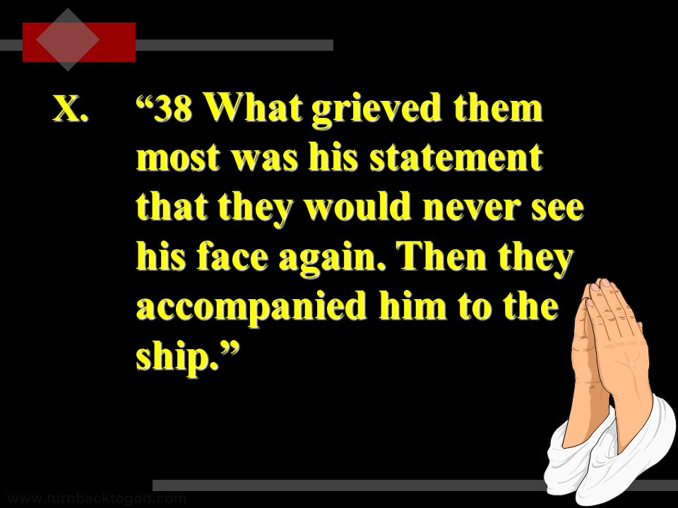 X. 38 What grieved them most was his statement that they would never see his face again.