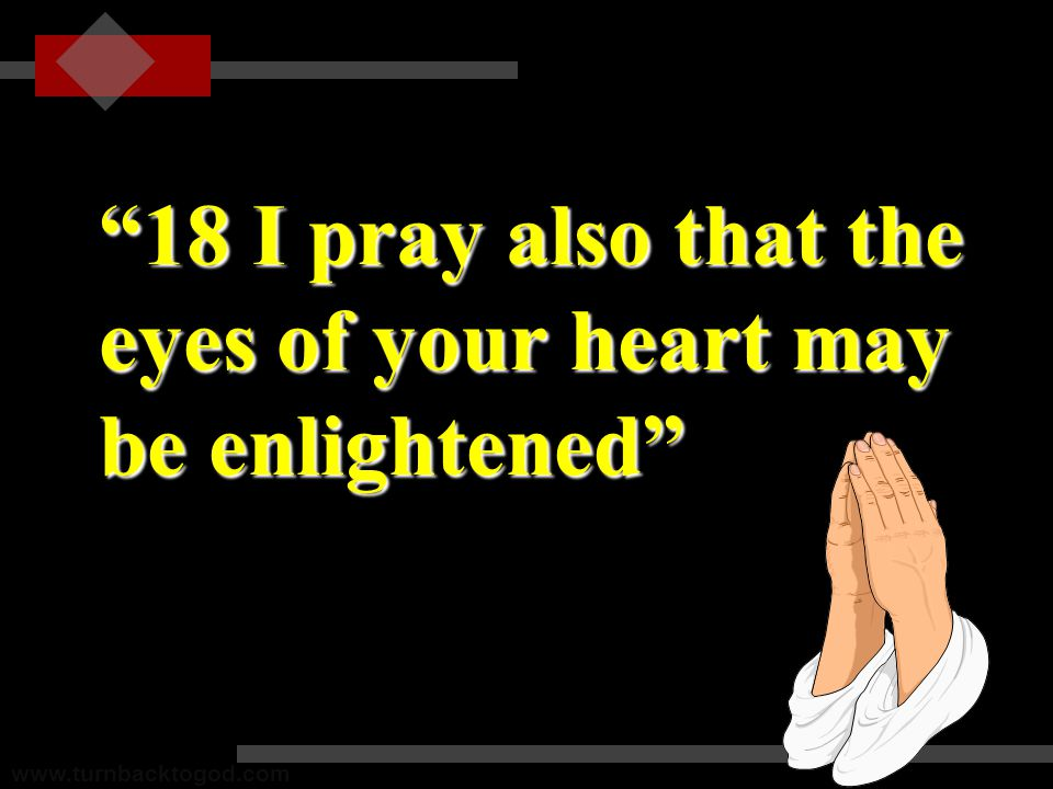 18 I pray also that the eyes of your heart may be enlightened www.turnbacktogod.com
