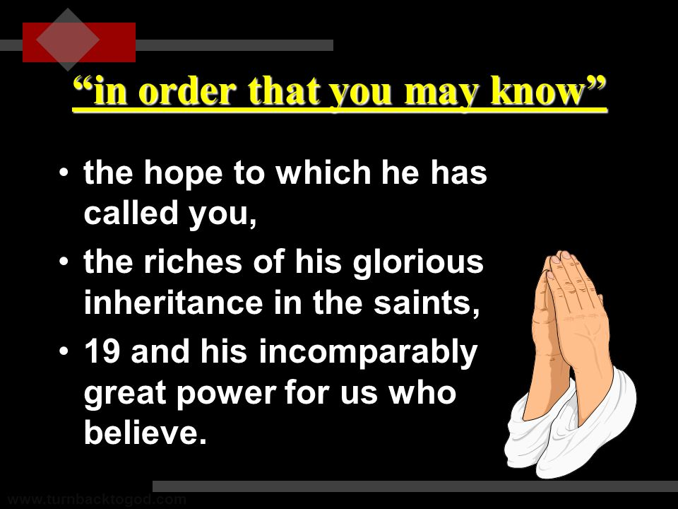 in order that you may know the hope to which he has called you,the hope to which he has called you, the riches of his glorious inheritance in the saints,the riches of his glorious inheritance in the saints, 19 and his incomparably great power for us who believe.19 and his incomparably great power for us who believe.