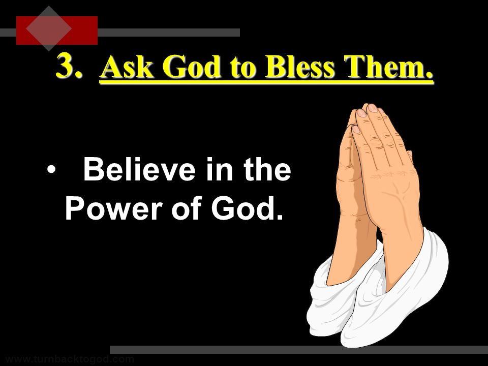 3. Ask God to Bless Them. Believe in the Power of God.