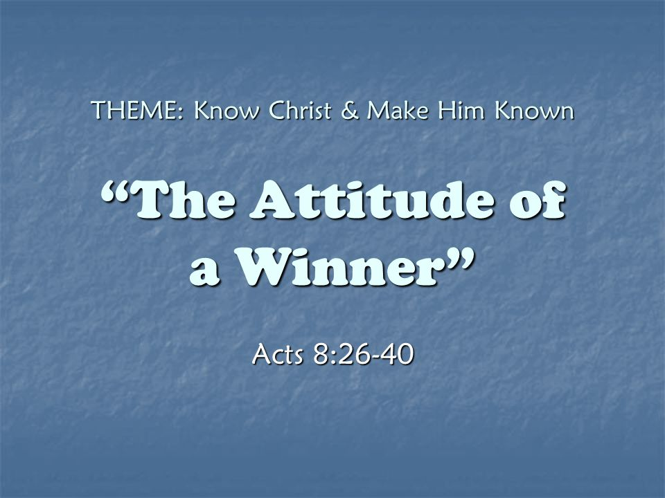 "THEME: Know Christ & Make Him Known ""The Attitude of a Winner"" Acts 8:26-40"
