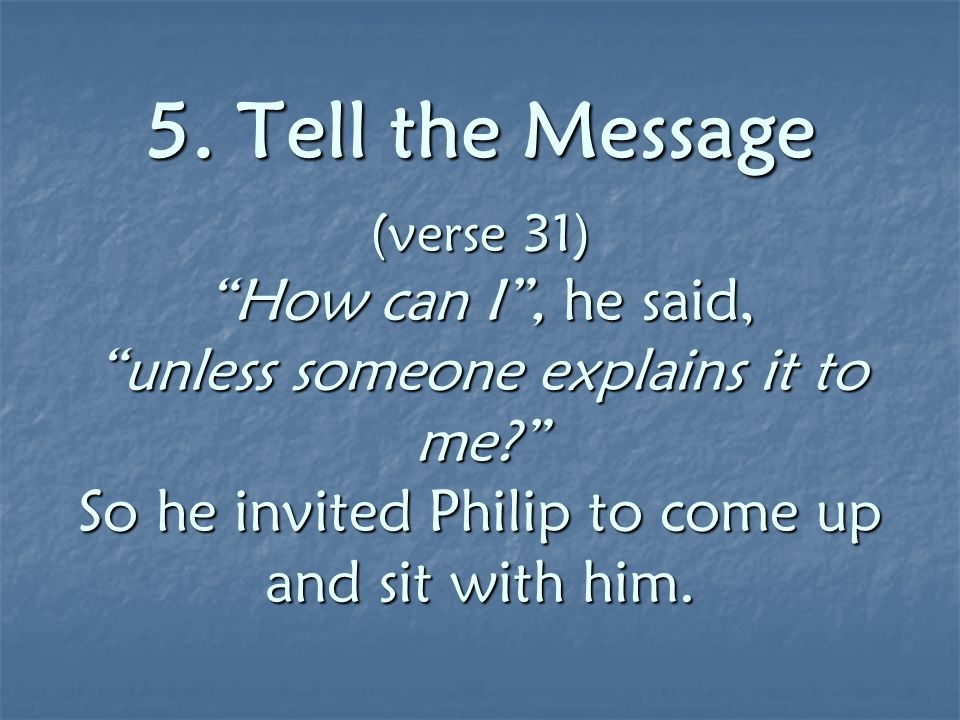 "5. Tell the Message (verse 31) ""How can I"", he said, ""unless someone explains it to me?"" So he invited Philip to come up and sit with him. 5. Tell the"