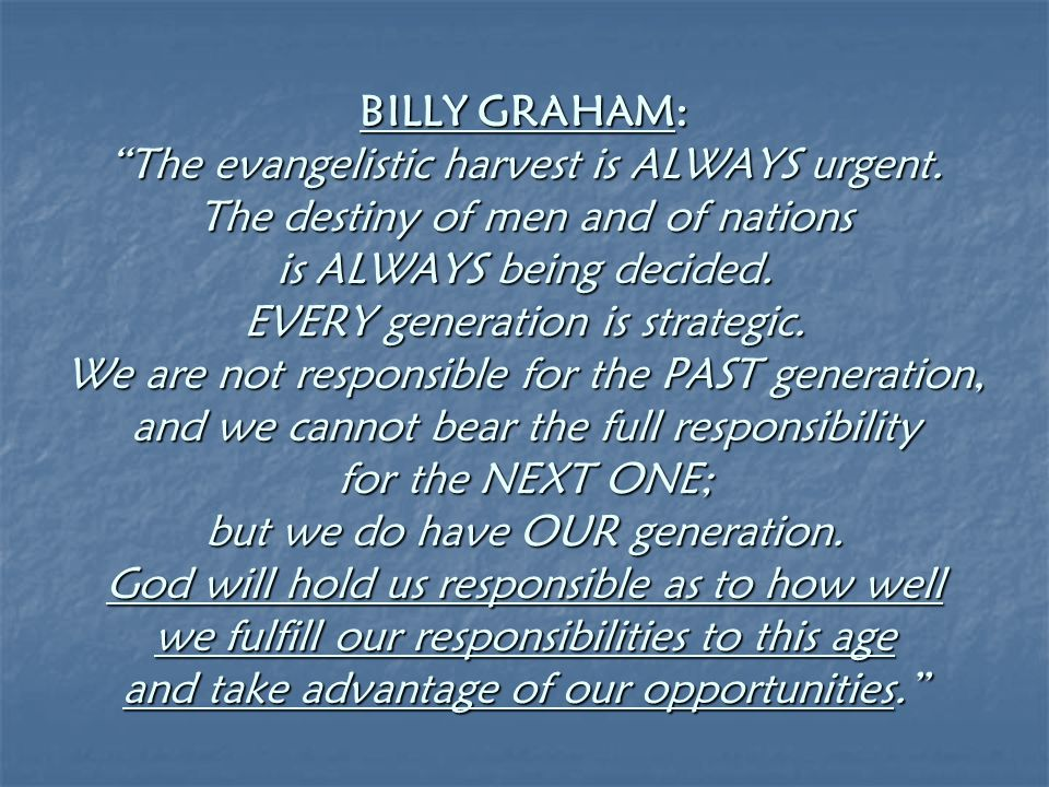 "BILLY GRAHAM: ""The evangelistic harvest is ALWAYS urgent. The destiny of men and of nations is ALWAYS being decided. EVERY generation is strategic. We"